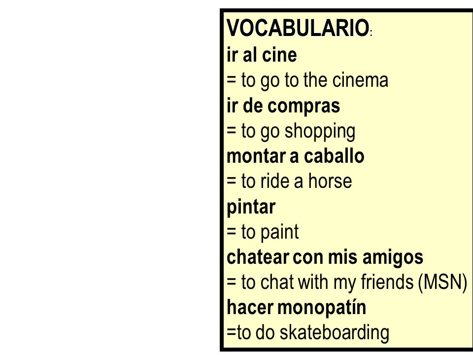 VOCABULARIO : _r _l c_n_ = to go to the cinema _r d_ c_mpr_s = to go shopping m_nt_r _ c_b_ll_ = to ride a horse p_nt_r = to paint ch_t_ _r c_n m_s _m