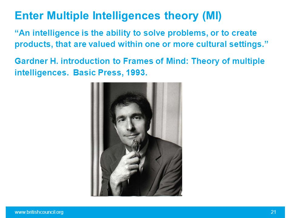 Enter Multiple Intelligences theory (MI) An intelligence is the ability to solve problems, or to create products, that are valued within one or more cultural settings. Gardner H.