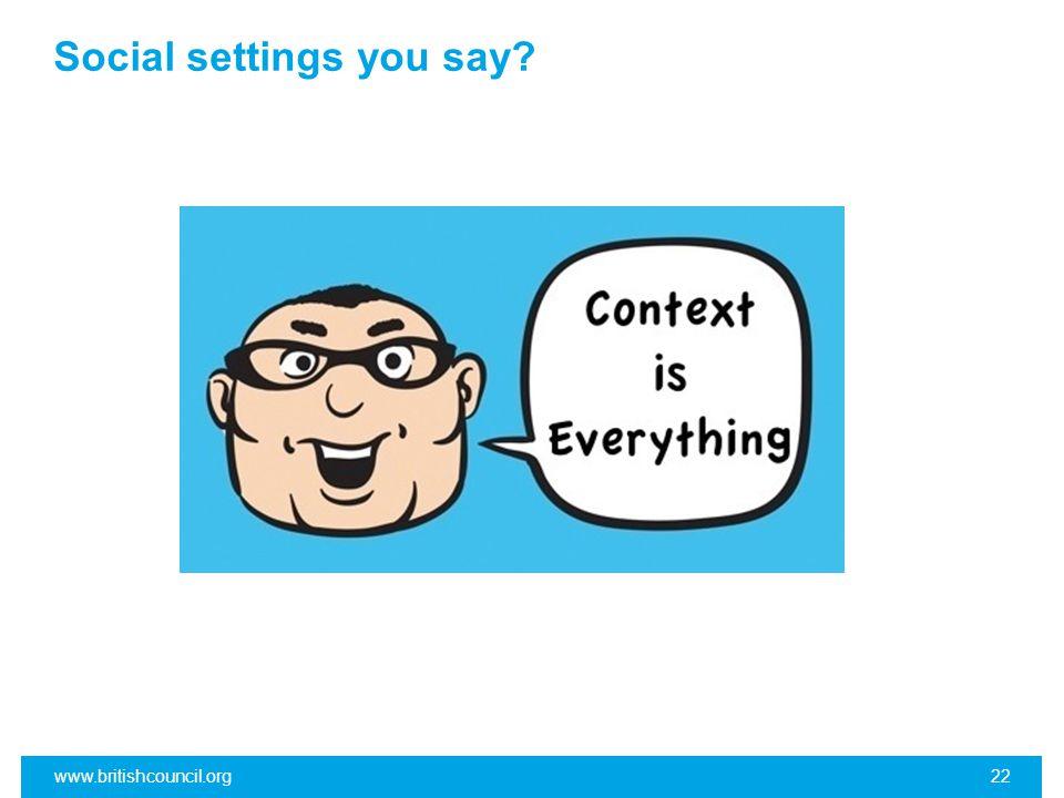 Social settings you say? www.britishcouncil.org22