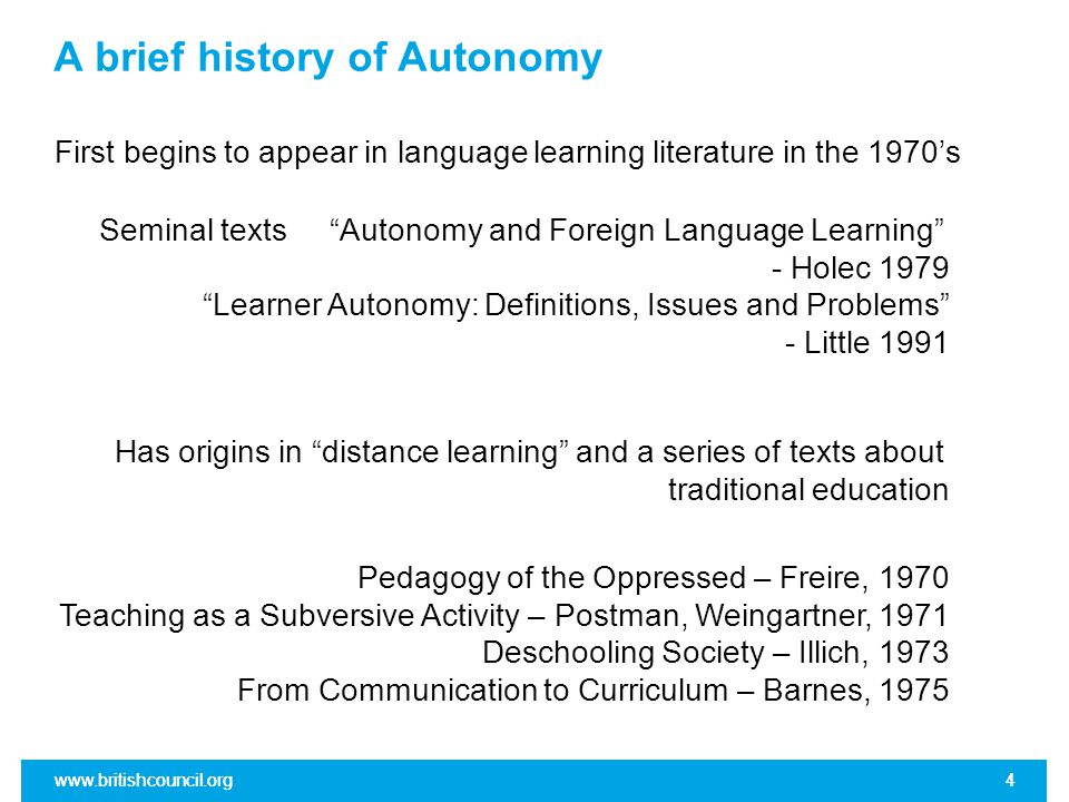www.britishcouncil.org4 A brief history of Autonomy First begins to appear in language learning literature in the 1970's www.britishcouncil.org4 Has origins in distance learning and a series of texts about traditional education Seminal texts Autonomy and Foreign Language Learning - Holec 1979 Learner Autonomy: Definitions, Issues and Problems - Little 1991 Pedagogy of the Oppressed – Freire, 1970 Teaching as a Subversive Activity – Postman, Weingartner, 1971 Deschooling Society – Illich, 1973 From Communication to Curriculum – Barnes, 1975
