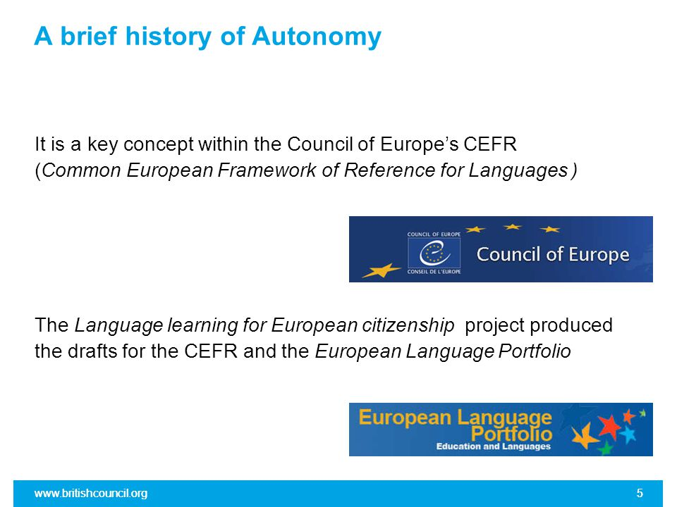 www.britishcouncil.org5 5 A brief history of Autonomy It is a key concept within the Council of Europe's CEFR (Common European Framework of Reference for Languages ) The Language learning for European citizenship project produced the drafts for the CEFR and the European Language Portfolio