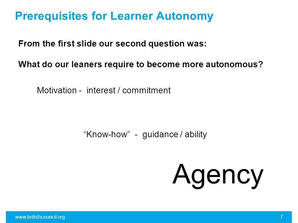 Prerequisites for Learner Autonomy Agency www.britishcouncil.org7 From the first slide our second question was: What do our leaners require to become more autonomous.