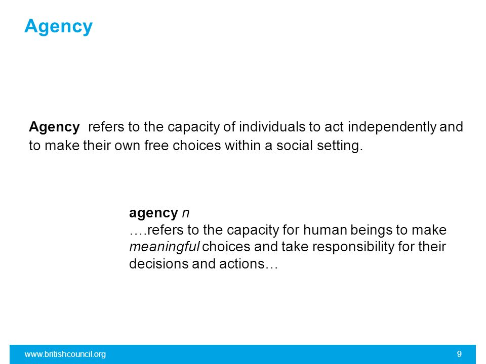 Agency Agency refers to the capacity of individuals to act independently and to make their own free choices within a social setting.
