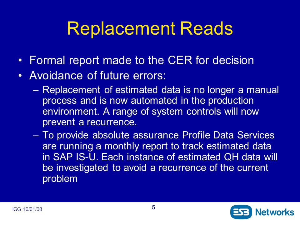 IGG 10/01/08 5 Replacement Reads Formal report made to the CER for decision Avoidance of future errors: –Replacement of estimated data is no longer a manual process and is now automated in the production environment.