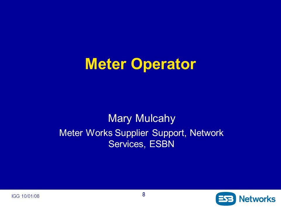 IGG 10/01/08 8 Meter Operator Mary Mulcahy Meter Works Supplier Support, Network Services, ESBN