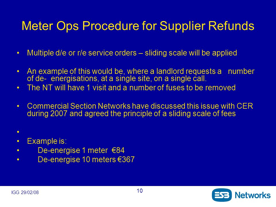 IGG 29/02/08 10 Meter Ops Procedure for Supplier Refunds Multiple d/e or r/e service orders – sliding scale will be applied An example of this would be, where a landlord requests a number of de- energisations, at a single site, on a single call.