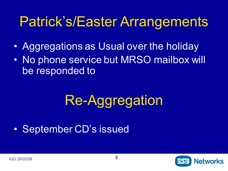 IGG 29/02/08 6 Patrick's/Easter Arrangements Aggregations as Usual over the holiday No phone service but MRSO mailbox will be responded to Re-Aggregation September CD's issued