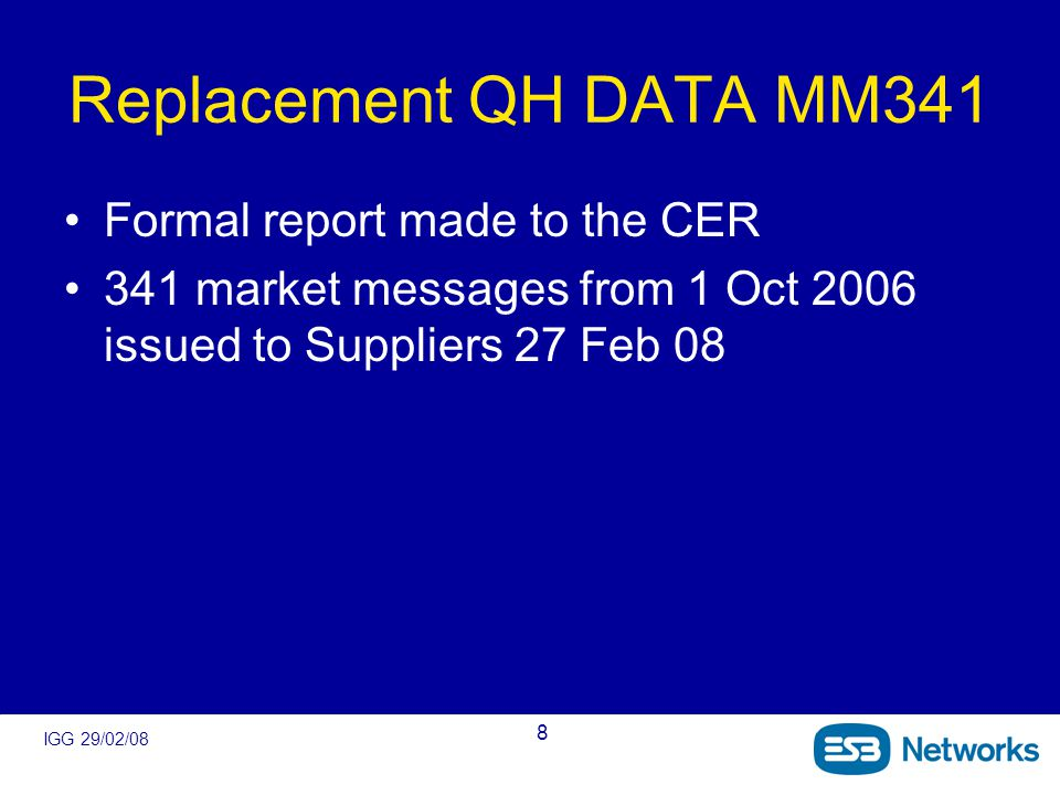 IGG 29/02/08 8 Replacement QH DATA MM341 Formal report made to the CER 341 market messages from 1 Oct 2006 issued to Suppliers 27 Feb 08