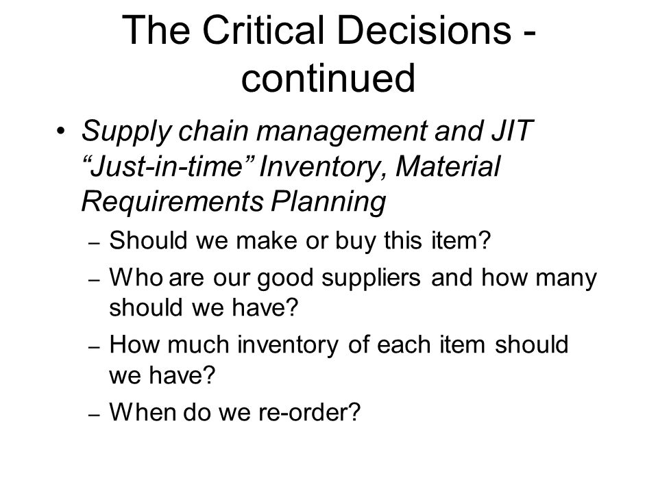 """The Critical Decisions - continued Supply chain management and JIT """"Just-in-time"""" Inventory, Material Requirements Planning – Should we make or buy th"""