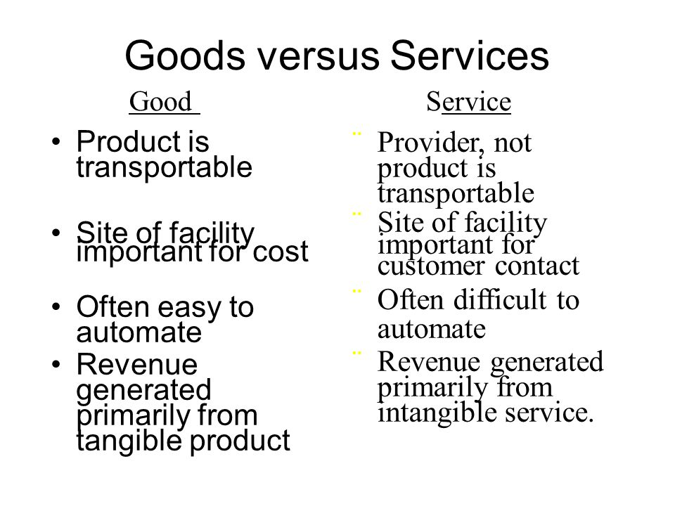 Goods versus Services Product is transportable Site of facility important for cost Often easy to automate Revenue generated primarily from tangible pr