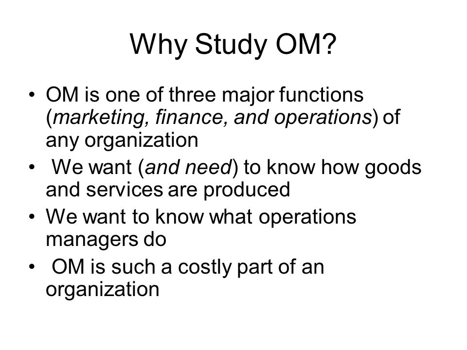 Why Study OM? OM is one of three major functions (marketing, finance, and operations) of any organization We want (and need) to know how goods and ser