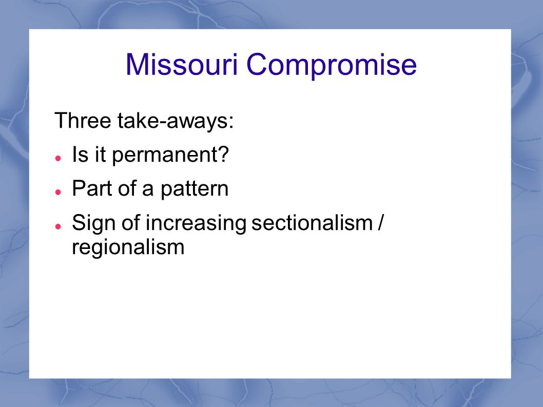 Missouri Compromise Three take-aways: Is it permanent.