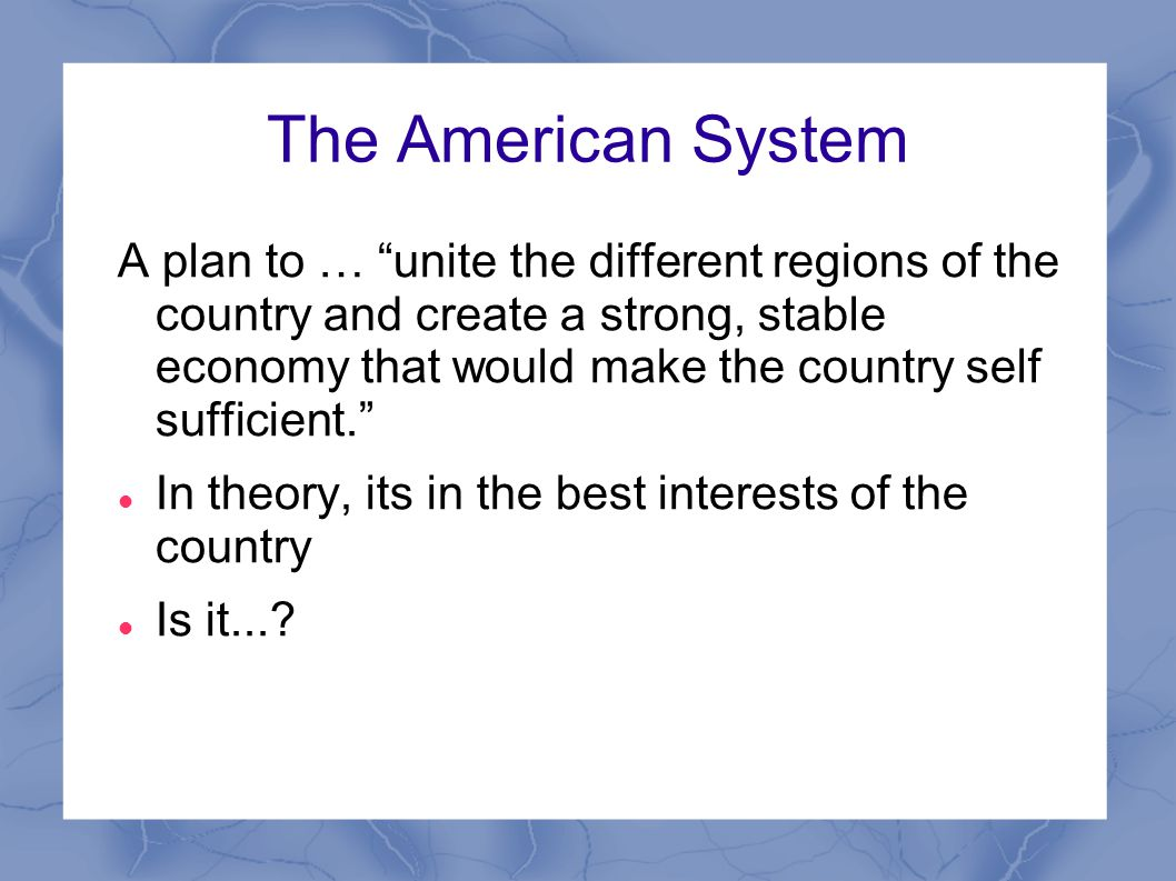 The American System A plan to … unite the different regions of the country and create a strong, stable economy that would make the country self sufficient. In theory, its in the best interests of the country Is it...