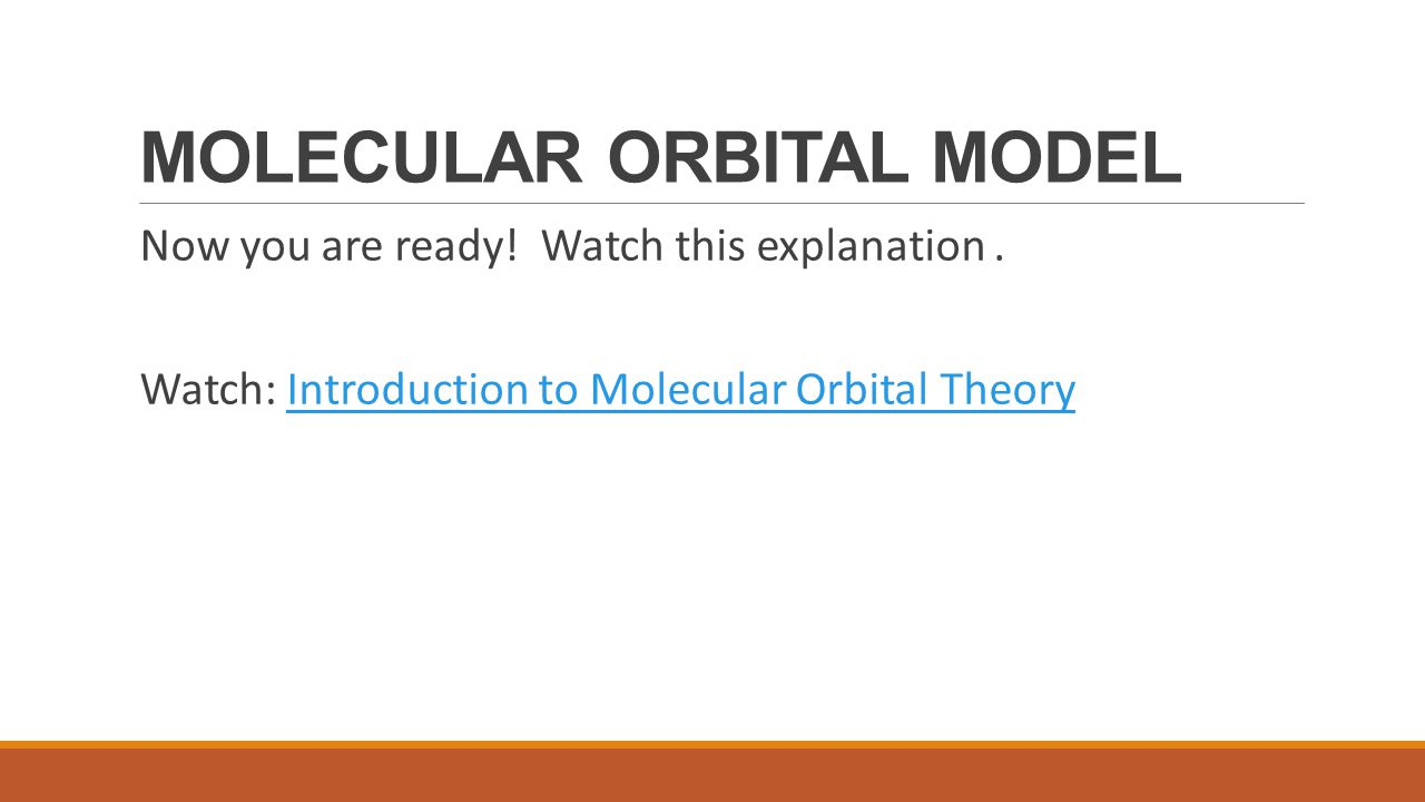 MOLECULAR ORBITAL MODEL Now you are ready! Watch this explanation. Watch: Introduction to Molecular Orbital TheoryIntroduction to Molecular Orbital Th