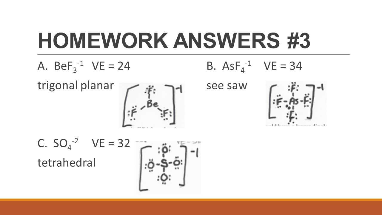 HOMEWORK ANSWERS #3 A. BeF 3 -1 VE = 24B. AsF 4 -1 VE = 34 trigonal planarsee saw C. SO 4 -2 VE = 32 tetrahedral