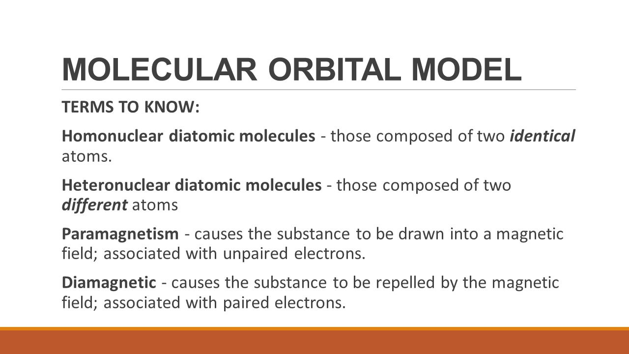 MOLECULAR ORBITAL MODEL TERMS TO KNOW: Homonuclear diatomic molecules - those composed of two identical atoms. Heteronuclear diatomic molecules - thos