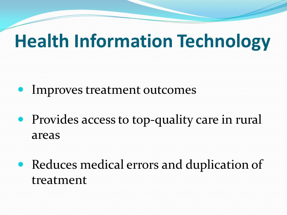 Health Information Technology Improves treatment outcomes Provides access to top-quality care in rural areas Reduces medical errors and duplication of treatment