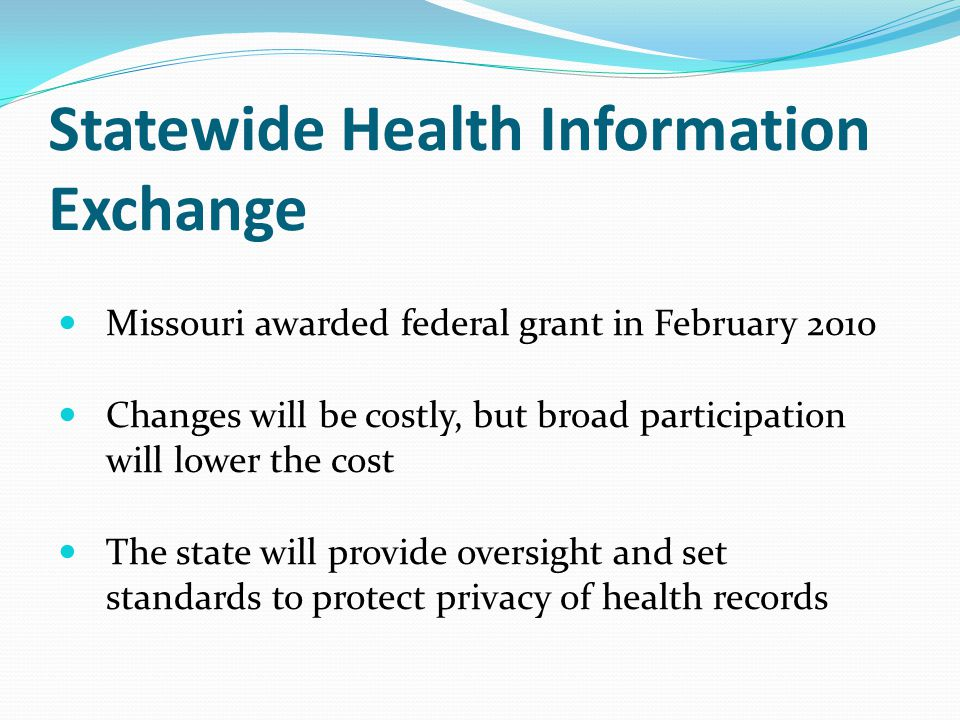 Statewide Health Information Exchange Missouri awarded federal grant in February 2010 Changes will be costly, but broad participation will lower the cost The state will provide oversight and set standards to protect privacy of health records