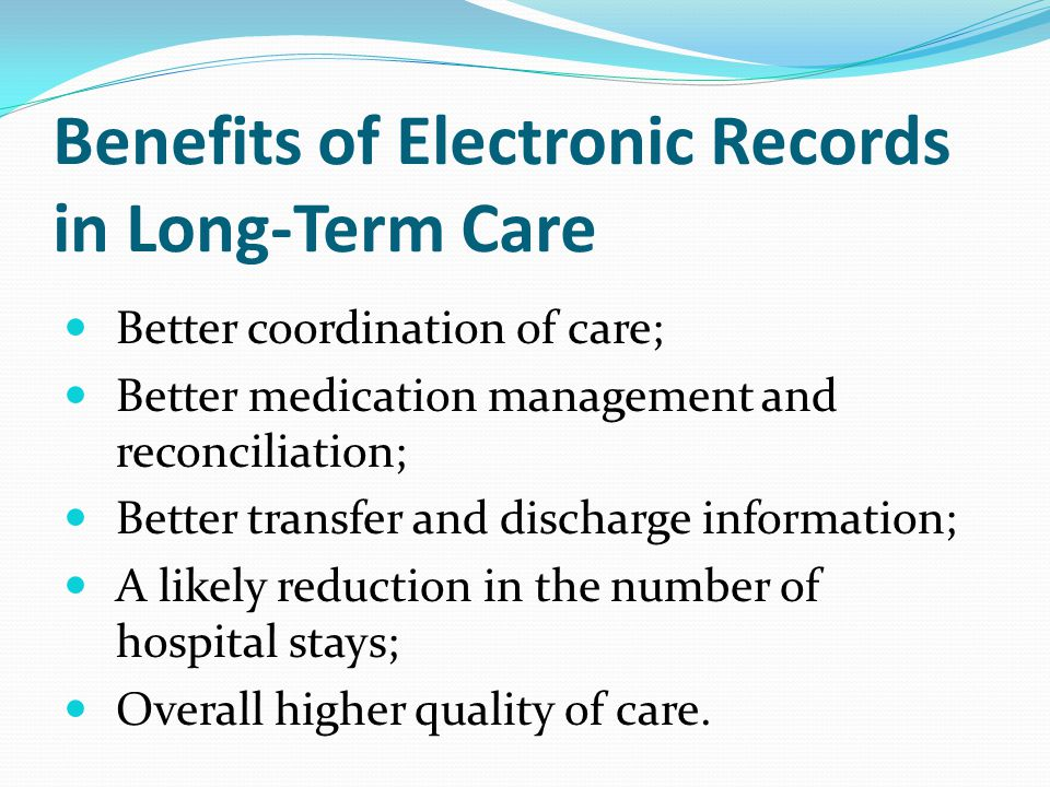 Benefits of Electronic Records in Long-Term Care Better coordination of care; Better medication management and reconciliation; Better transfer and discharge information; A likely reduction in the number of hospital stays; Overall higher quality of care.