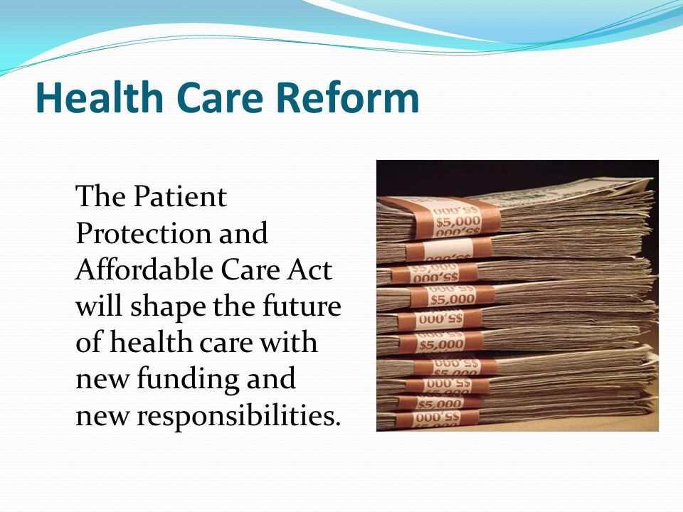 Health Care Reform The Patient Protection and Affordable Care Act will shape the future of health care with new funding and new responsibilities.