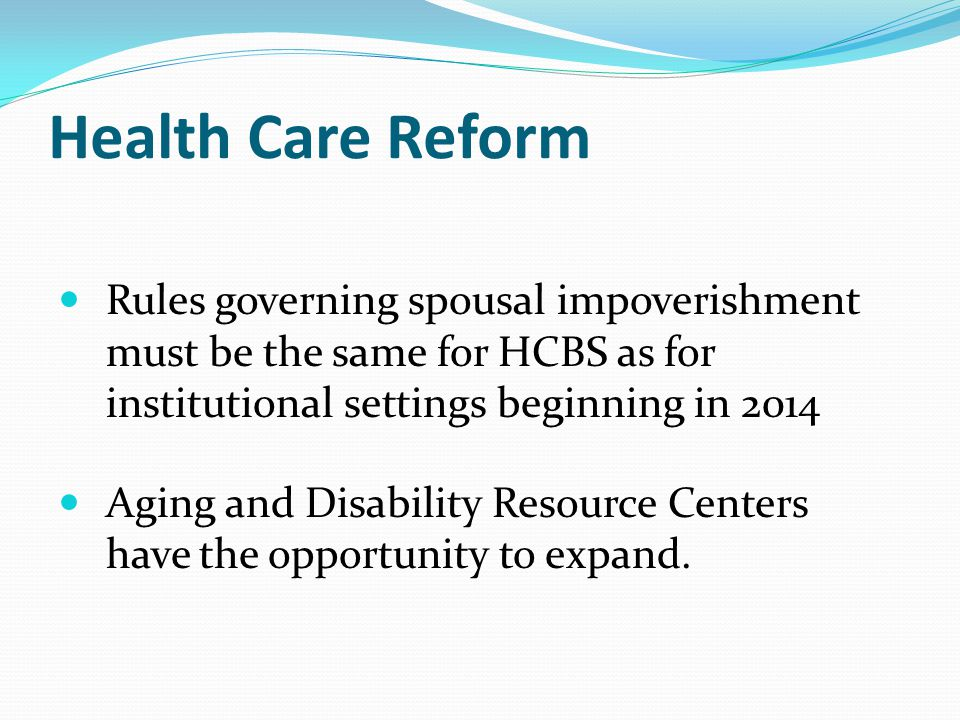 Health Care Reform Rules governing spousal impoverishment must be the same for HCBS as for institutional settings beginning in 2014 Aging and Disability Resource Centers have the opportunity to expand.