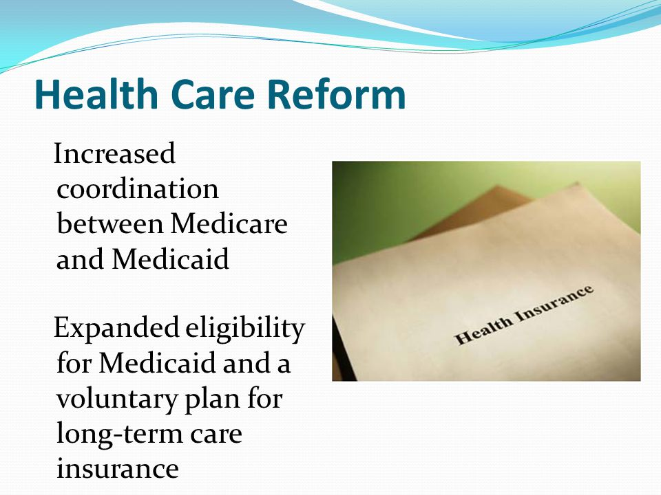 Health Care Reform Increased coordination between Medicare and Medicaid Expanded eligibility for Medicaid and a voluntary plan for long-term care insurance