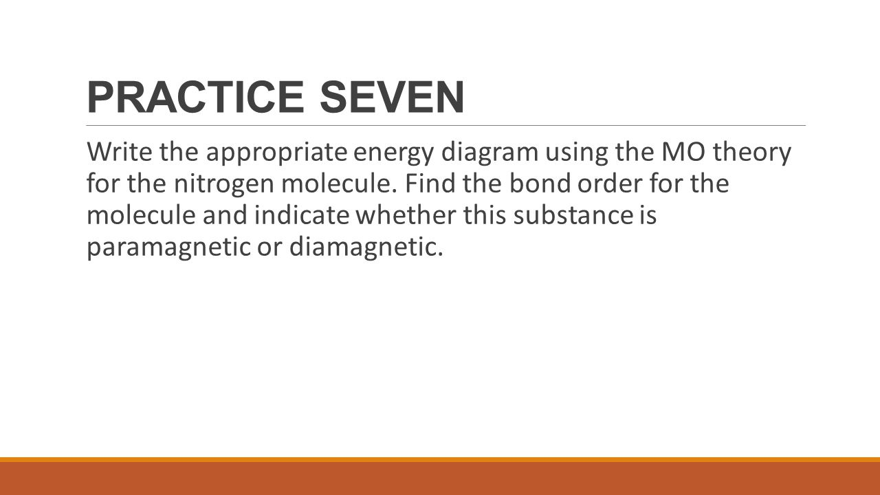 PRACTICE SEVEN Write the appropriate energy diagram using the MO theory for the nitrogen molecule. Find the bond order for the molecule and indicate w