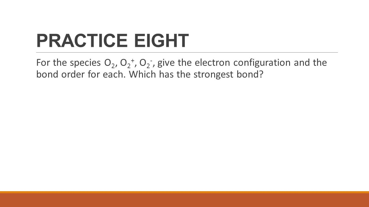 PRACTICE EIGHT For the species O 2, O 2 +, O 2 -, give the electron configuration and the bond order for each. Which has the strongest bond?