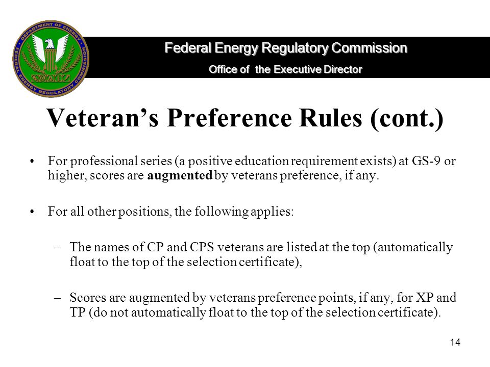 14 Veteran's Preference Rules (cont.) For professional series (a positive education requirement exists) at GS-9 or higher, scores are augmented by veterans preference, if any.