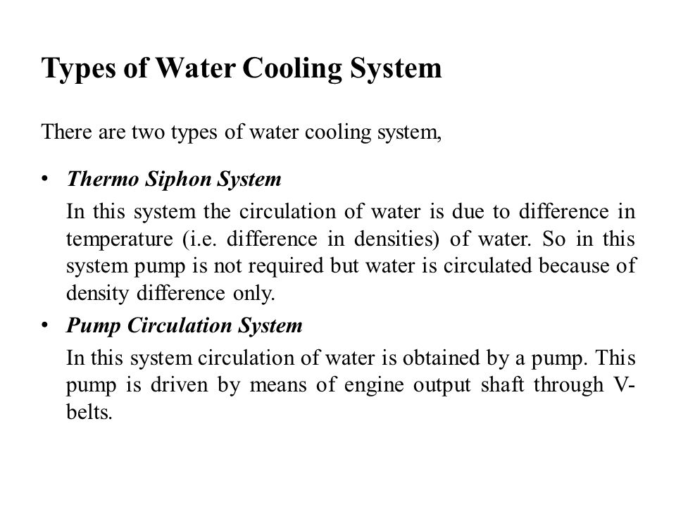 Types of Water Cooling System There are two types of water cooling system, Thermo Siphon System In this system the circulation of water is due to diff