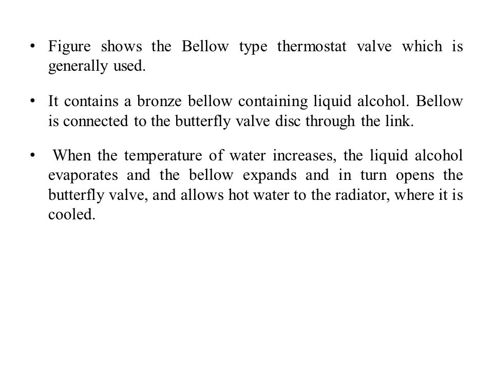 Figure shows the Bellow type thermostat valve which is generally used. It contains a bronze bellow containing liquid alcohol. Bellow is connected to t