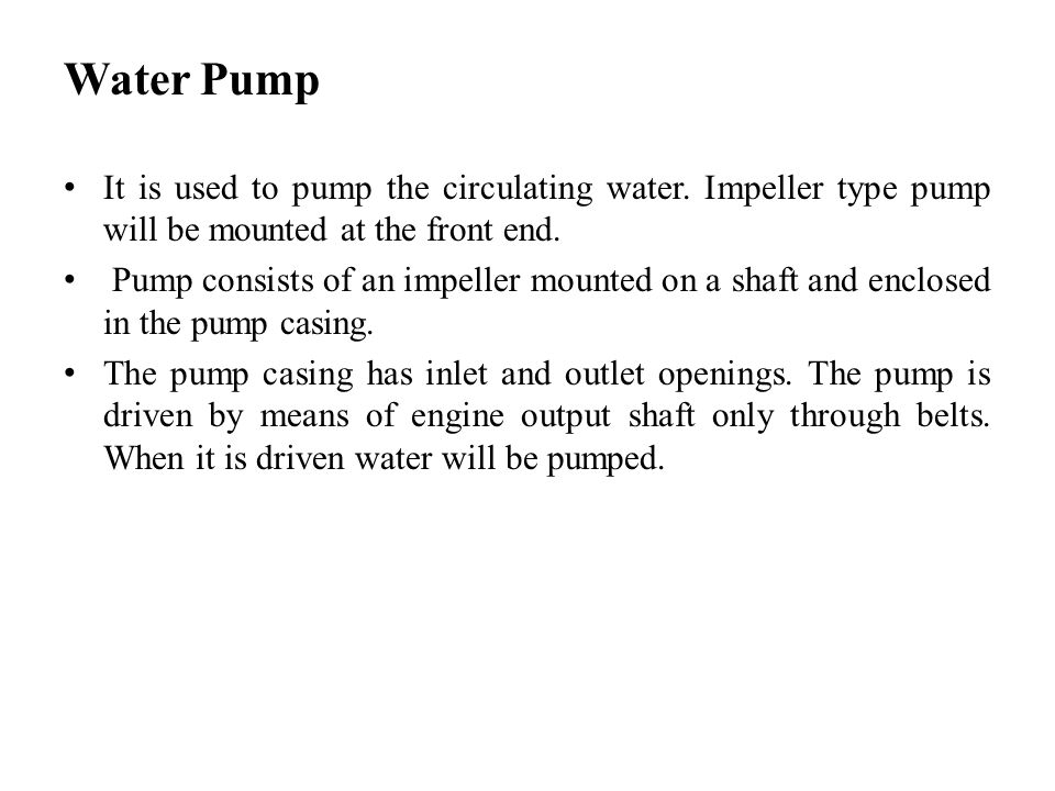 Water Pump It is used to pump the circulating water. Impeller type pump will be mounted at the front end. Pump consists of an impeller mounted on a sh
