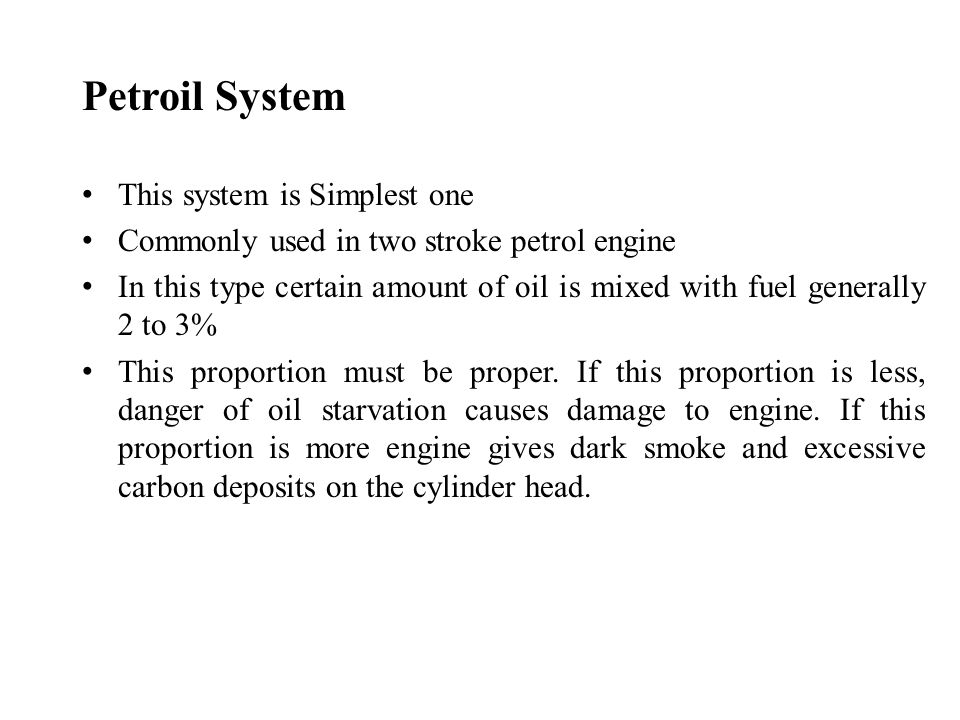 Petroil System This system is Simplest one Commonly used in two stroke petrol engine In this type certain amount of oil is mixed with fuel generally 2