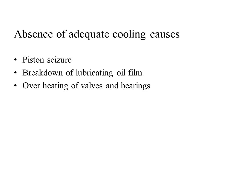 Piston seizure Breakdown of lubricating oil film Over heating of valves and bearings Absence of adequate cooling causes