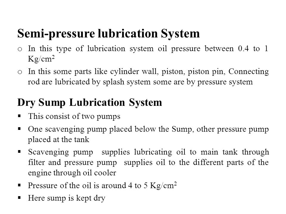 Semi-pressure lubrication System o In this type of lubrication system oil pressure between 0.4 to 1 Kg/cm 2 o In this some parts like cylinder wall, p