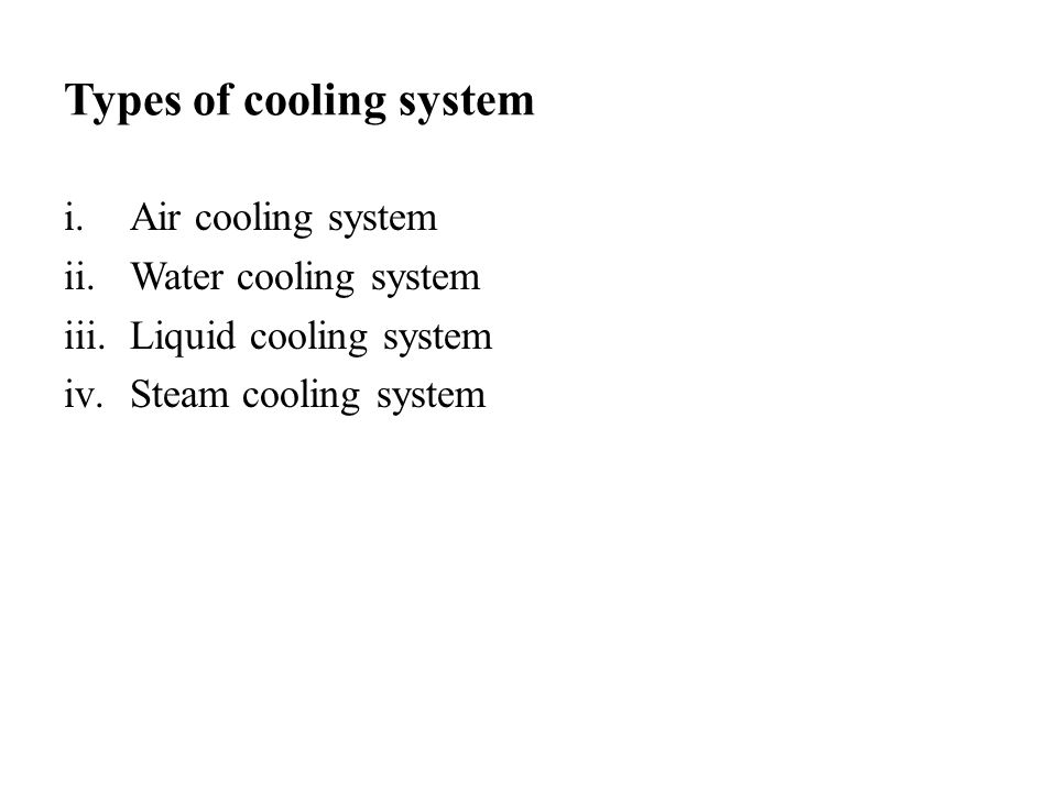 Types of cooling system i.Air cooling system ii.Water cooling system iii.Liquid cooling system iv.Steam cooling system