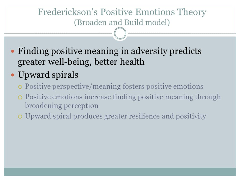 Frederickson's Positive Emotions Theory (Broaden and Build model) Finding positive meaning in adversity predicts greater well-being, better health Upw