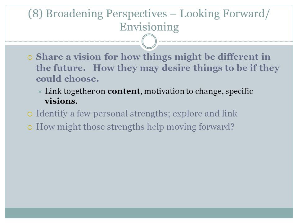 (8) Broadening Perspectives – Looking Forward/ Envisioning  Share a vision for how things might be different in the future. How they may desire thing