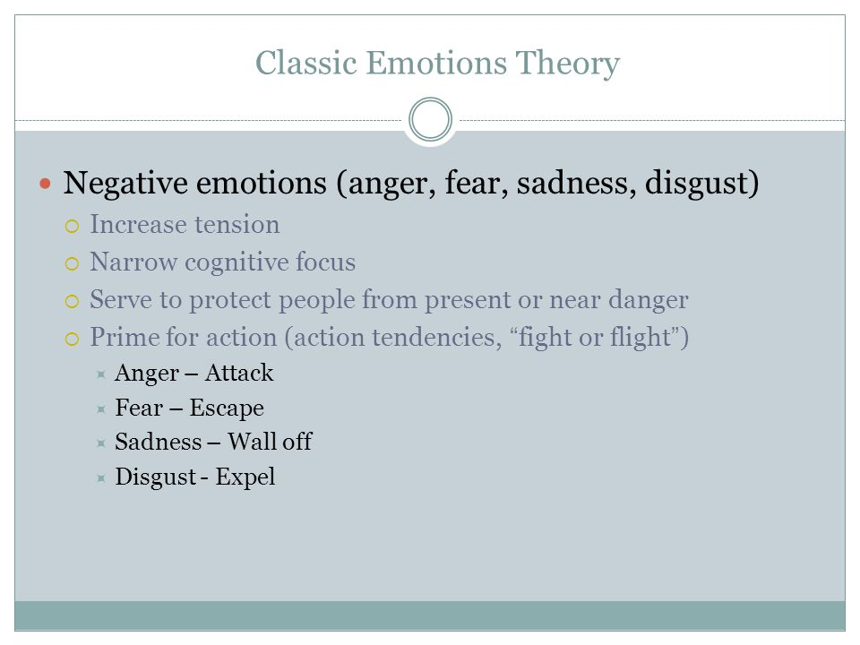 Classic Emotions Theory Negative emotions (anger, fear, sadness, disgust)  Increase tension  Narrow cognitive focus  Serve to protect people from p