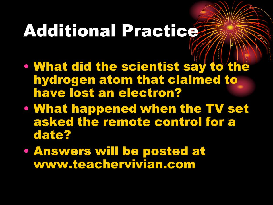 Additional Practice What did the scientist say to the hydrogen atom that claimed to have lost an electron.