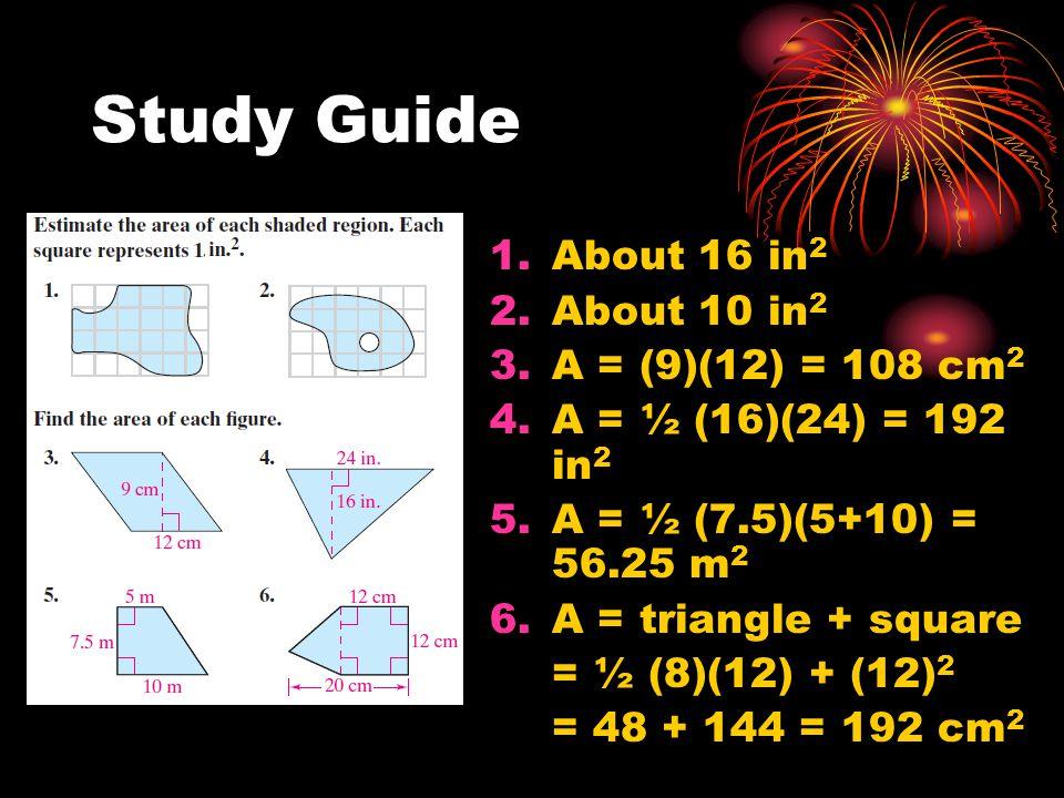 Study Guide 1.About 16 in 2 2.About 10 in 2 3.A = (9)(12) = 108 cm 2 4.A = ½ (16)(24) = 192 in 2 5.A = ½ (7.5)(5+10) = 56.25 m 2 6.A = triangle + squa
