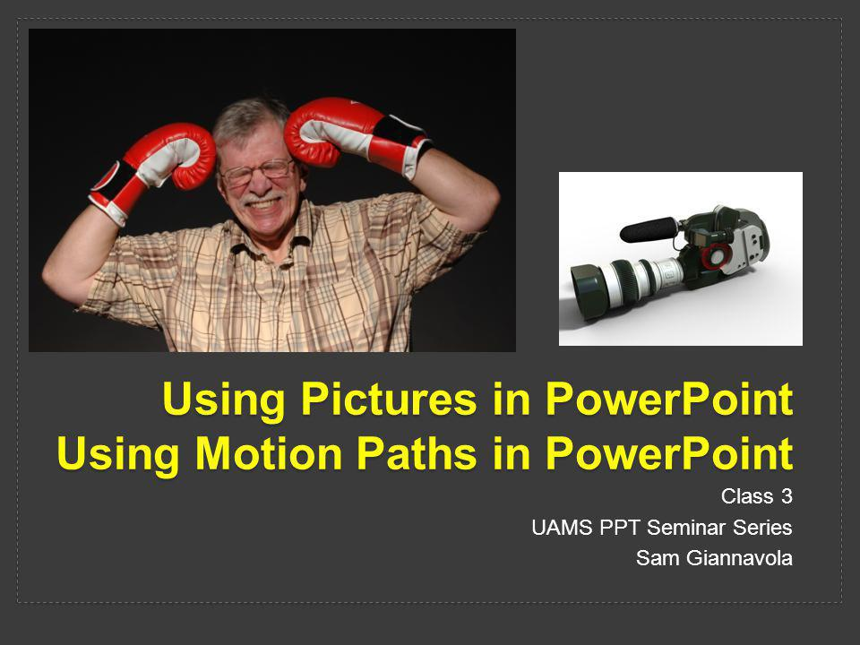 Using Pictures in PowerPoint Using Motion Paths in PowerPoint Class 3 UAMS PPT Seminar Series Sam Giannavola