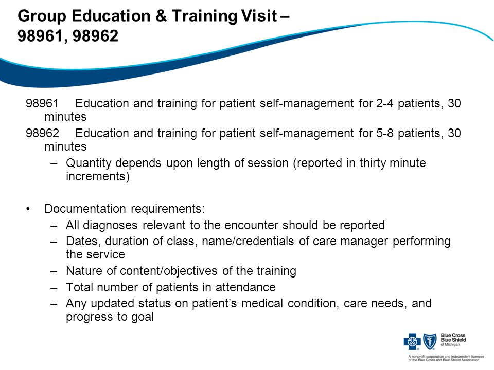 Group Education & Training Visit – 98961, 98962 98961Education and training for patient self-management for 2-4 patients, 30 minutes 98962Education and training for patient self-management for 5-8 patients, 30 minutes –Quantity depends upon length of session (reported in thirty minute increments) Documentation requirements: –All diagnoses relevant to the encounter should be reported –Dates, duration of class, name/credentials of care manager performing the service –Nature of content/objectives of the training –Total number of patients in attendance –Any updated status on patient's medical condition, care needs, and progress to goal