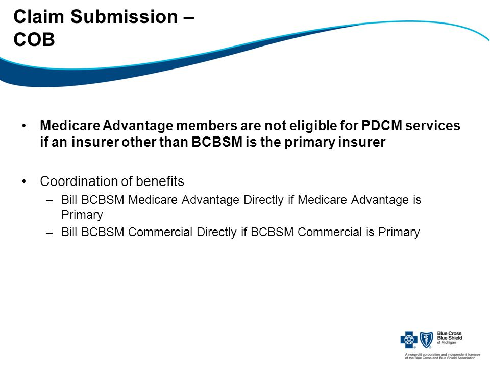 Claim Submission – COB Medicare Advantage members are not eligible for PDCM services if an insurer other than BCBSM is the primary insurer Coordination of benefits –Bill BCBSM Medicare Advantage Directly if Medicare Advantage is Primary –Bill BCBSM Commercial Directly if BCBSM Commercial is Primary