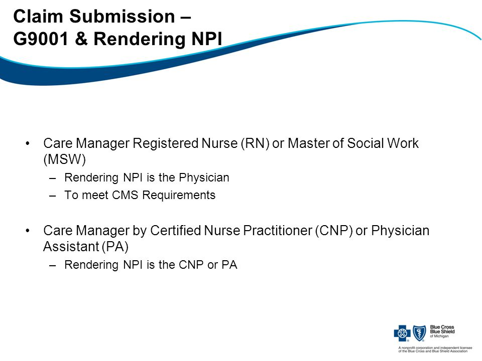 Claim Submission – G9001 & Rendering NPI Care Manager Registered Nurse (RN) or Master of Social Work (MSW) –Rendering NPI is the Physician –To meet CMS Requirements Care Manager by Certified Nurse Practitioner (CNP) or Physician Assistant (PA) –Rendering NPI is the CNP or PA