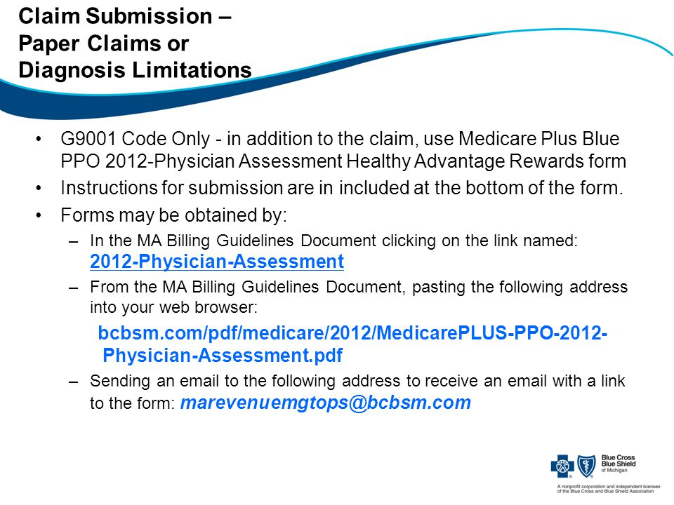 Claim Submission – Paper Claims or Diagnosis Limitations G9001 Code Only - in addition to the claim, use Medicare Plus Blue PPO 2012-Physician Assessment Healthy Advantage Rewards form Instructions for submission are in included at the bottom of the form.