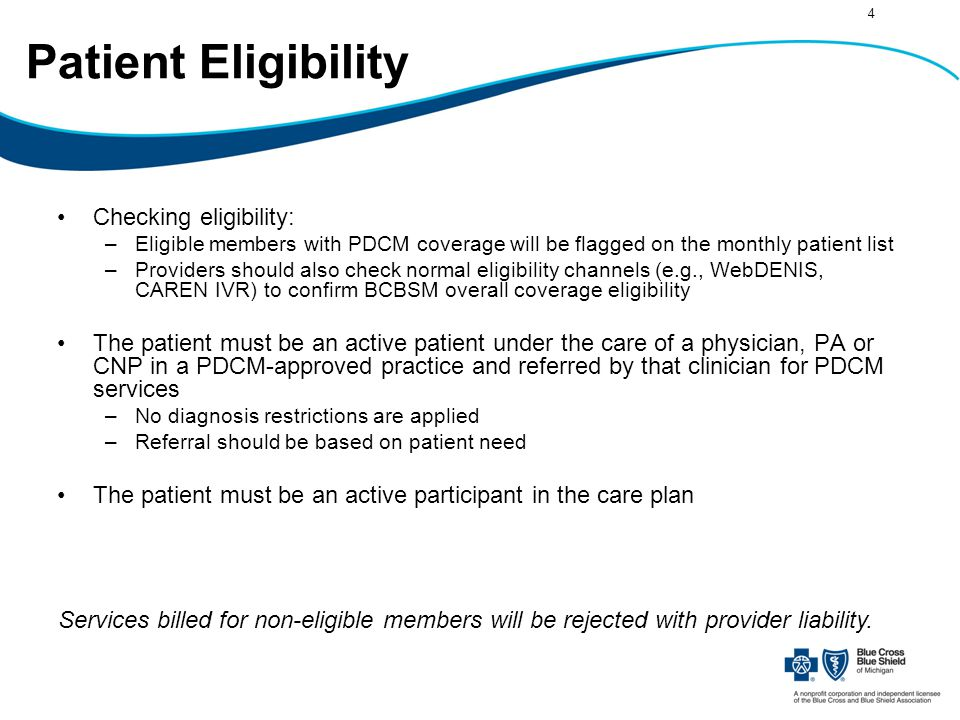 4 Patient Eligibility Checking eligibility: –Eligible members with PDCM coverage will be flagged on the monthly patient list –Providers should also check normal eligibility channels (e.g., WebDENIS, CAREN IVR) to confirm BCBSM overall coverage eligibility The patient must be an active patient under the care of a physician, PA or CNP in a PDCM-approved practice and referred by that clinician for PDCM services –No diagnosis restrictions are applied –Referral should be based on patient need The patient must be an active participant in the care plan Services billed for non-eligible members will be rejected with provider liability.