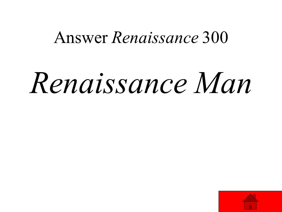Renaissance 300 A person who was talented in many different areas. Answer