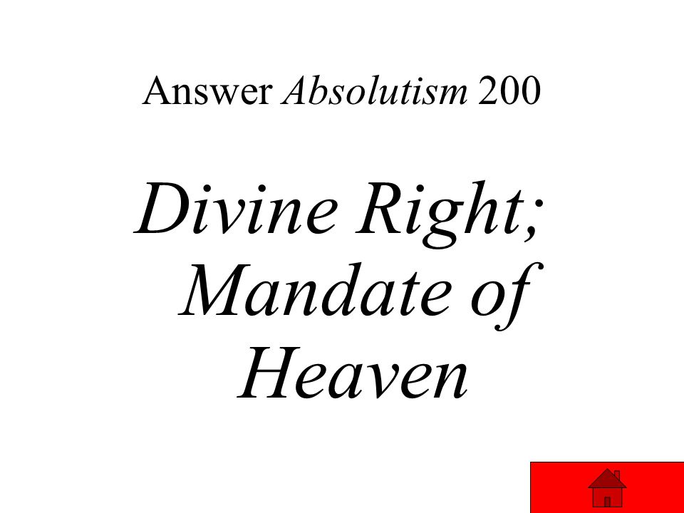 Absolutism 200 Absolute Monarch believed that God had chosen them to rule – this was called ______ _______. The Chinese called this ______ ___ _______