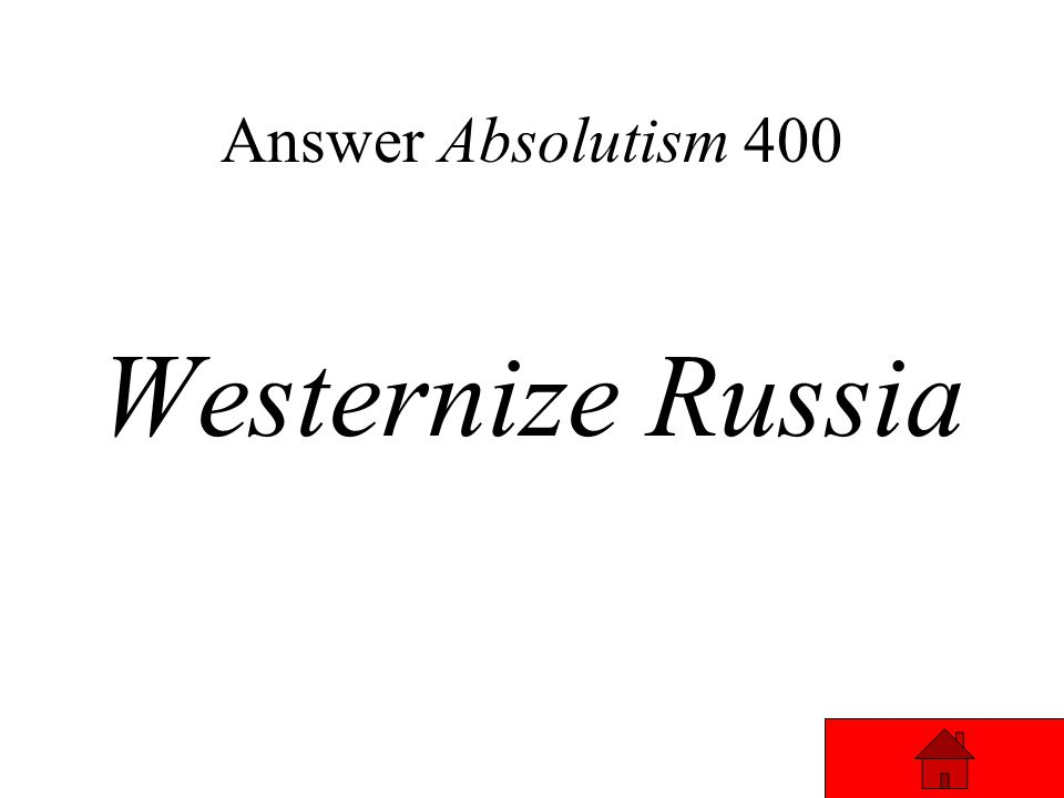 Absolutism 400 Goal of Peter the Great… Answer